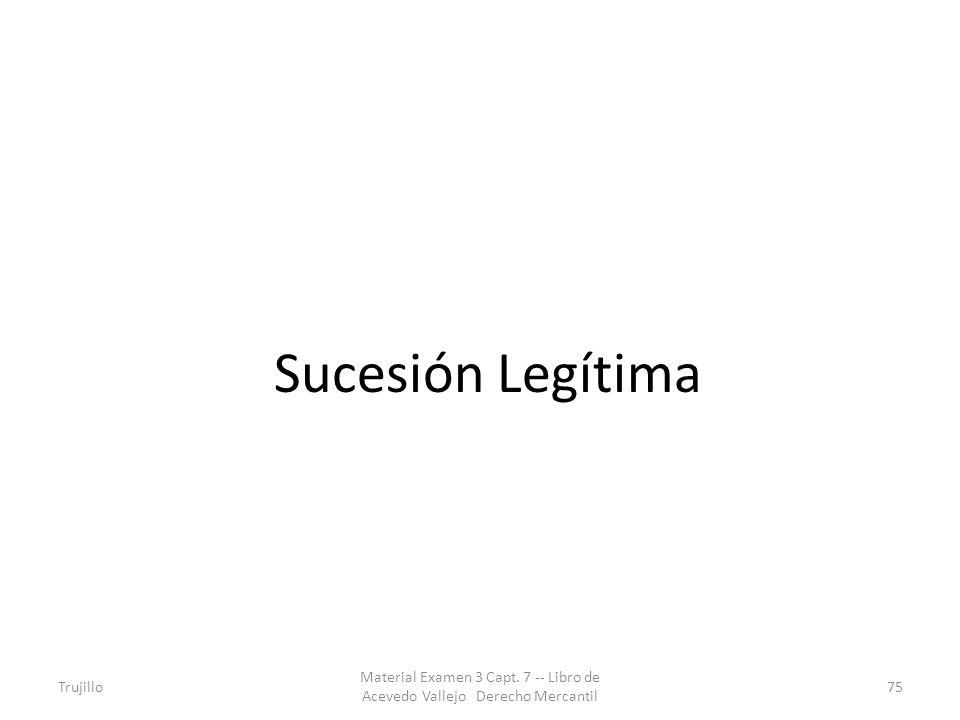 Sucesión Legítima Trujillo Material Examen 3 Capt. 7 -- Libro de Acevedo Vallejo Derecho Mercantil 75