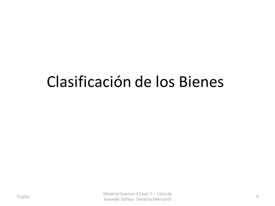 Clasificación de los Bienes Trujillo Material Examen 3 Capt. 7 -- Libro de Acevedo Vallejo Derecho Mercantil 9
