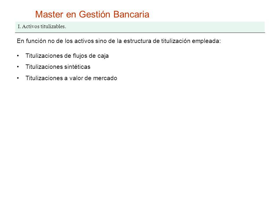 Master en Gestión Bancaria I. Activos titulizables. En función no de los activos sino de la estructura de titulización empleada: Titulizaciones de flu