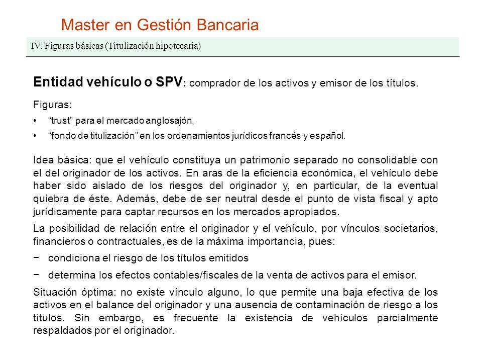 Master en Gestión Bancaria IV. Figuras básicas (Titulización hipotecaria) Entidad vehículo o SPV : comprador de los activos y emisor de los títulos. F