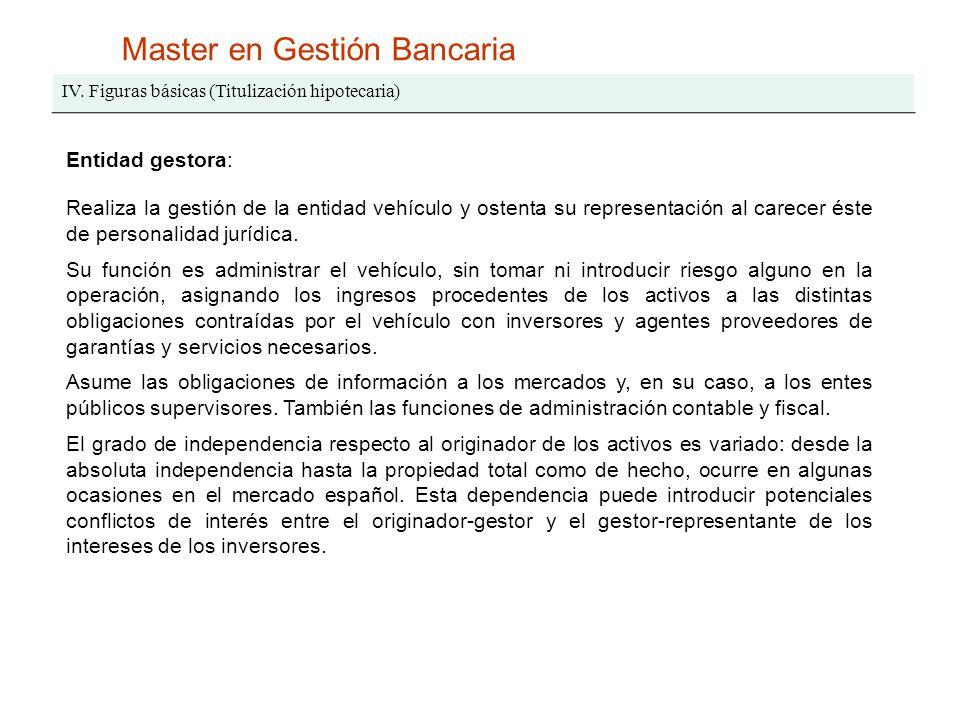 Master en Gestión Bancaria IV. Figuras básicas (Titulización hipotecaria) Entidad gestora: Realiza la gestión de la entidad vehículo y ostenta su repr