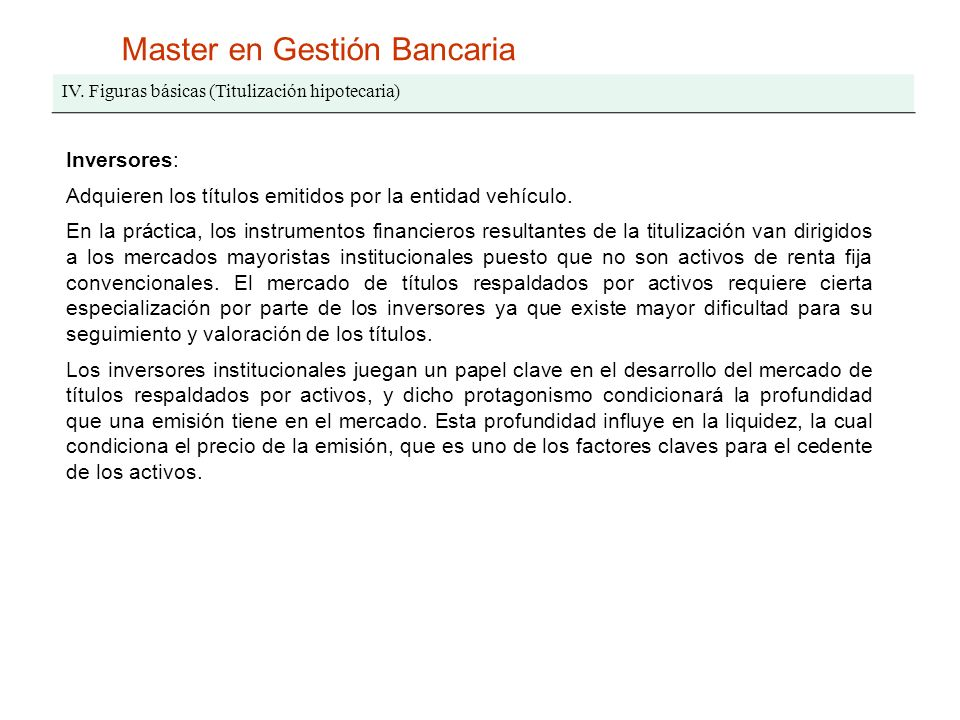 Master en Gestión Bancaria IV. Figuras básicas (Titulización hipotecaria) Inversores: Adquieren los títulos emitidos por la entidad vehículo. En la pr