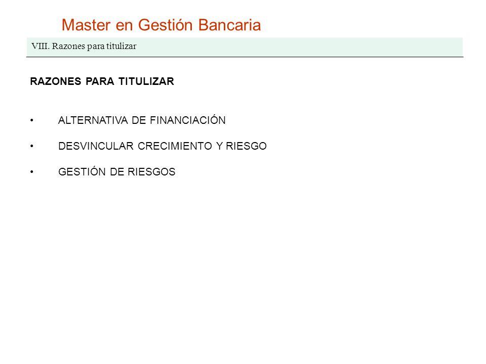 Master en Gestión Bancaria VIII. Razones para titulizar RAZONES PARA TITULIZAR ALTERNATIVA DE FINANCIACIÓN DESVINCULAR CRECIMIENTO Y RIESGO GESTIÓN DE
