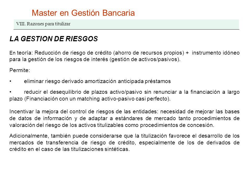 Master en Gestión Bancaria VIII. Razones para titulizar LA GESTION DE RIESGOS En teoría: Reducción de riesgo de crédito (ahorro de recursos propios) +