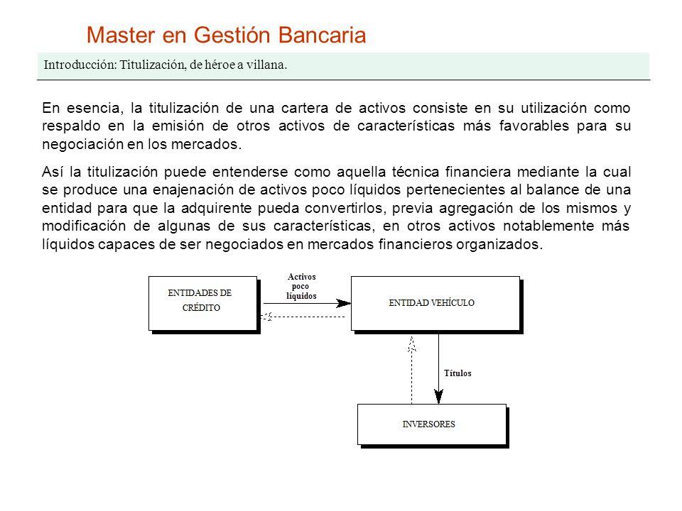 Master en Gestión Bancaria Introducción: Titulización, de héroe a villana. En esencia, la titulización de una cartera de activos consiste en su utiliz