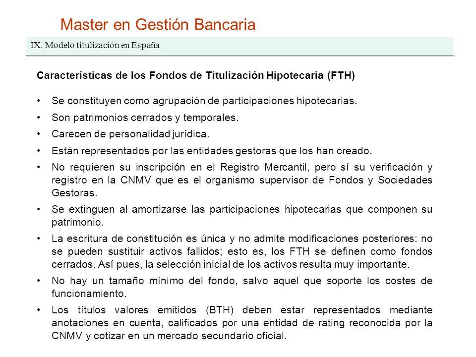 Master en Gestión Bancaria IX. Modelo titulización en España Características de los Fondos de Titulización Hipotecaria (FTH) Se constituyen como agrup