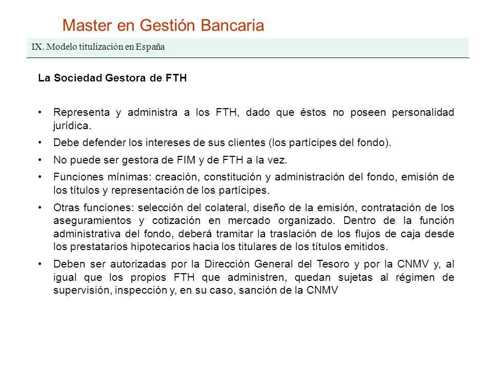 Master en Gestión Bancaria IX. Modelo titulización en España La Sociedad Gestora de FTH Representa y administra a los FTH, dado que éstos no poseen pe