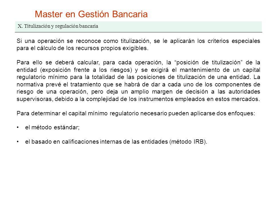 Master en Gestión Bancaria X. Titulización y regulación bancaria Si una operación se reconoce como titulización, se le aplicarán los criterios especia