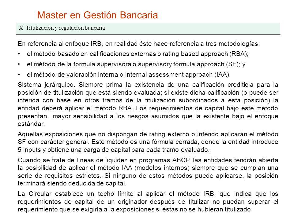 Master en Gestión Bancaria X. Titulización y regulación bancaria En referencia al enfoque IRB, en realidad éste hace referencia a tres metodologías: e
