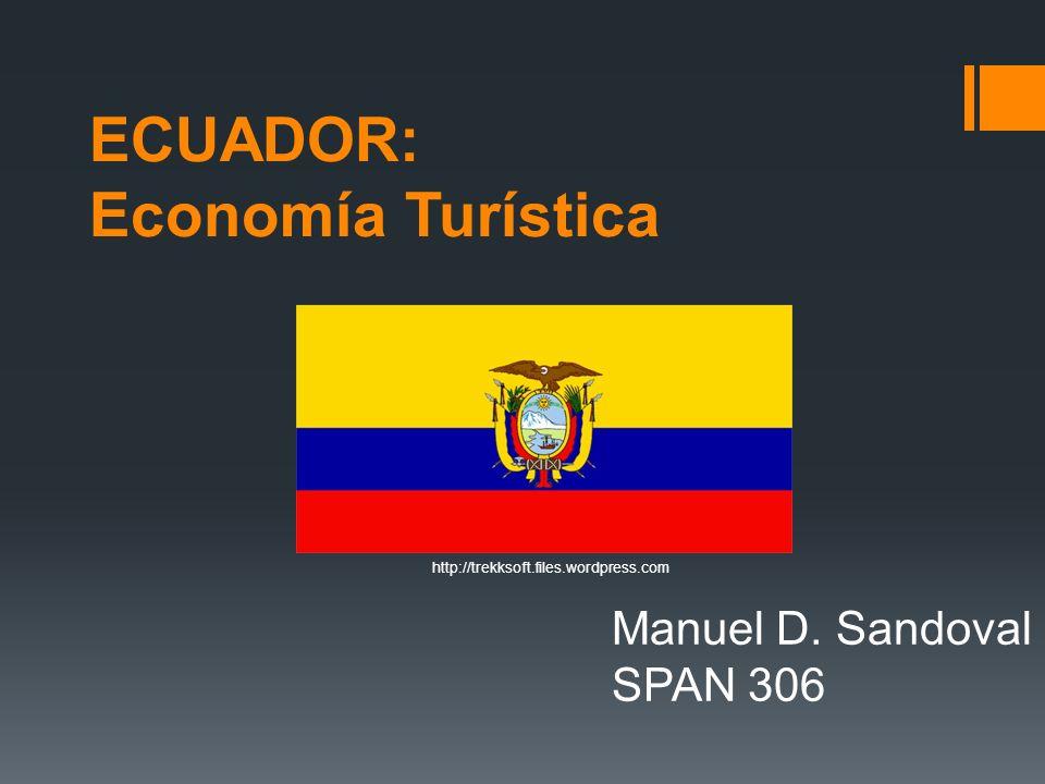 ECUADOR: Economía Turística Manuel D. Sandoval SPAN 306 http://trekksoft.files.wordpress.com