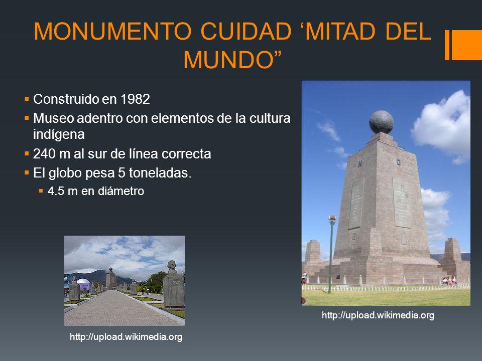 http://upload.wikimedia.org MONUMENTO CUIDAD MITAD DEL MUNDO Construido en 1982 Museo adentro con elementos de la cultura indígena 240 m al sur de lín