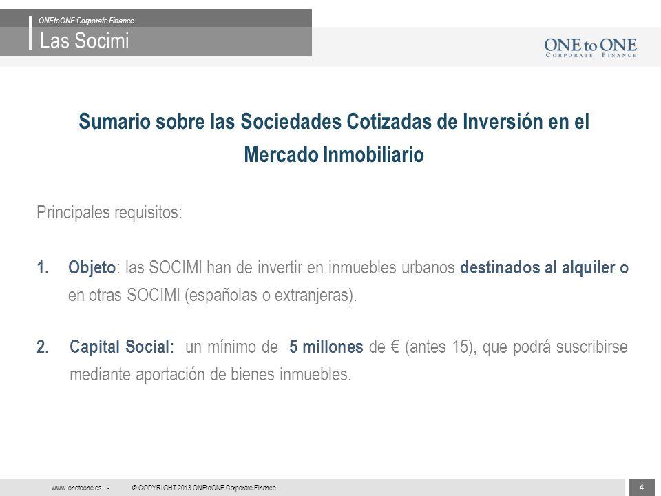 15 © COPYRIGHT 2013 ONEtoONE Corporate Finance www.onetoone.es - Las Socimi ONEtoONE Corporate Finance Conclusiones Un vehículo con un tratamiento fiscal atractivo.