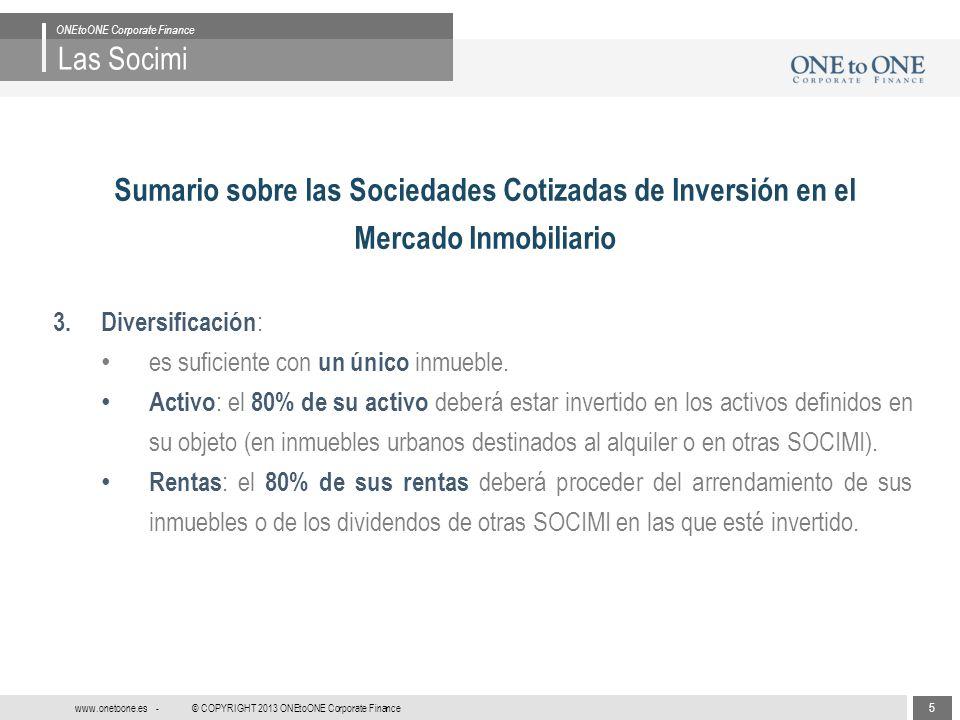 6 © COPYRIGHT 2013 ONEtoONE Corporate Finance www.onetoone.es - Las Socimi ONEtoONE Corporate Finance Sumario sobre las Sociedades Cotizadas de Inversión en el Mercado Inmobiliario 4.