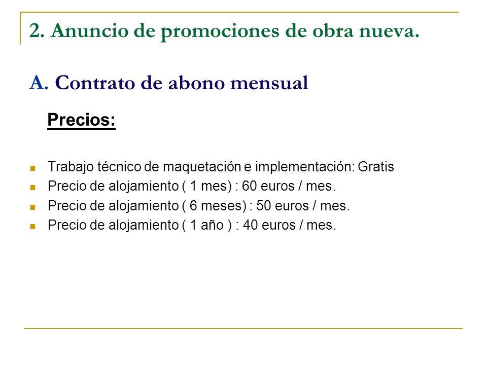 2. Anuncio de promociones de obra nueva. A. Contrato de abono mensual Precios: Trabajo técnico de maquetación e implementación: Gratis Precio de aloja