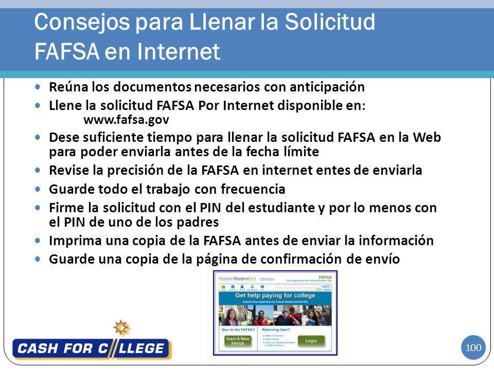100 Reúna los documentos necesarios con anticipación Llene la solicitud FAFSA Por Internet disponible en : www.fafsa.gov Dese suficiente tiempo para l