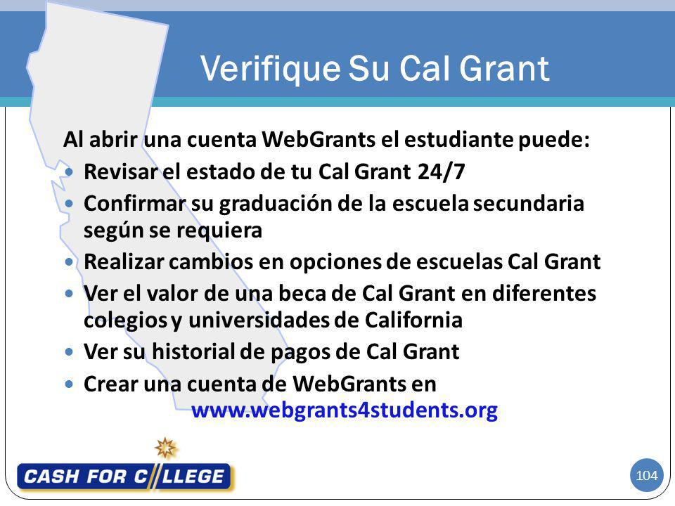 104 Al abrir una cuenta WebGrants el estudiante puede: Revisar el estado de tu Cal Grant 24/7 Confirmar su graduación de la escuela secundaria según s