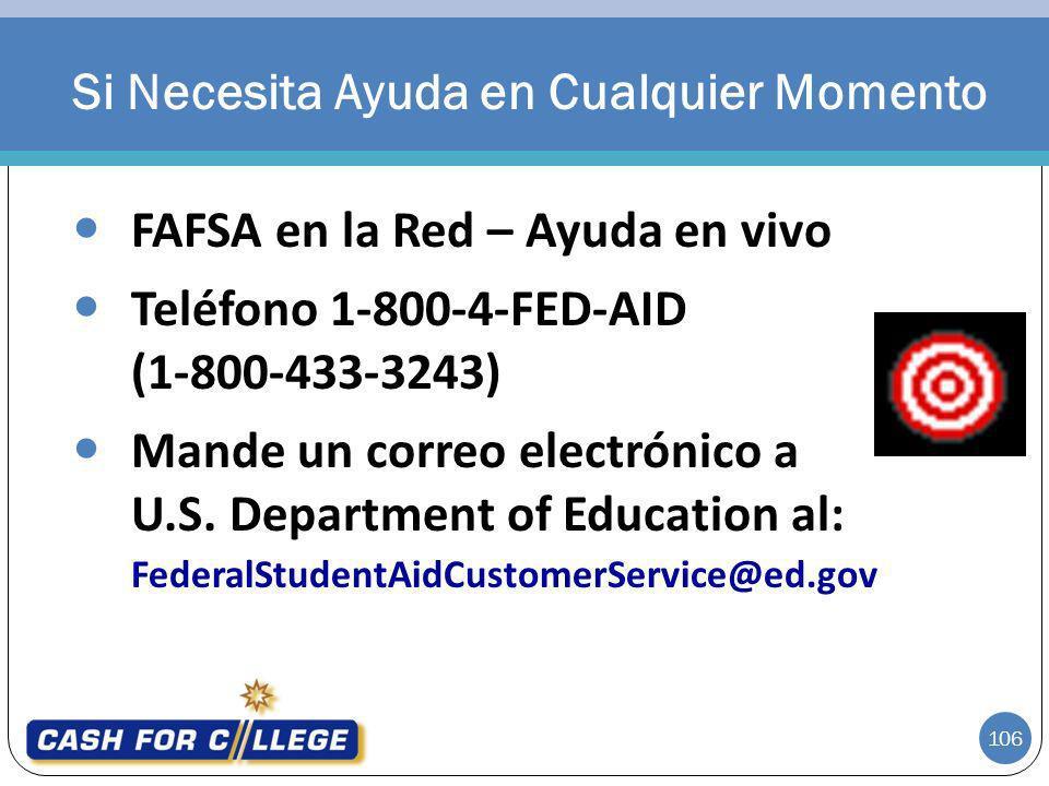 106 FAFSA en la Red – Ayuda en vivo Teléfono 1-800-4-FED-AID (1-800-433-3243) Mande un correo electrónico a U.S. Department of Education al: FederalSt
