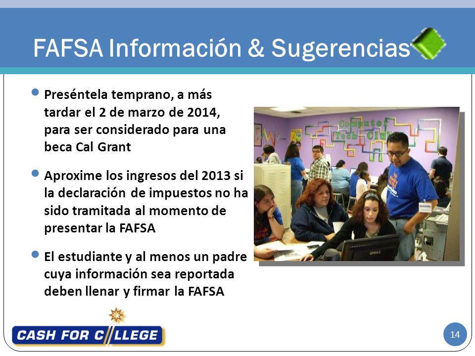 FAFSA Información & Sugerencias Preséntela temprano, a más tardar el 2 de marzo de 2014, para ser considerado para una beca Cal Grant Aproxime los ing