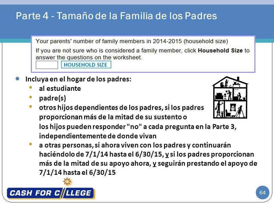 Parte 4 - Tamaño de la Familia de los Padres 64 Incluya en el hogar de los padres: al estudiante padre(s) otros hijos dependientes de los padres, si l