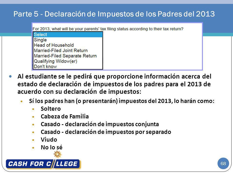 Parte 5 - Declaración de Impuestos de los Padres del 2013 68 Al estudiante se le pedirá que proporcione información acerca del estado de declaración d