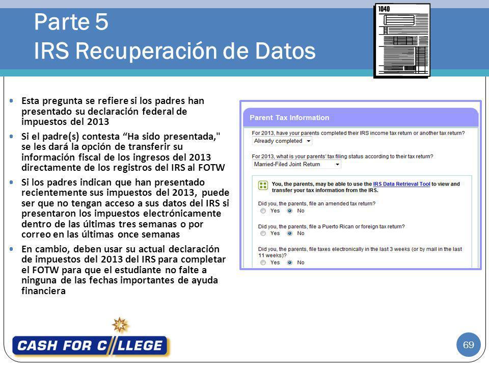 Parte 5 IRS Recuperación de Datos 69 Esta pregunta se refiere si los padres han presentado su declaración federal de impuestos del 2013 Si el padre(s)