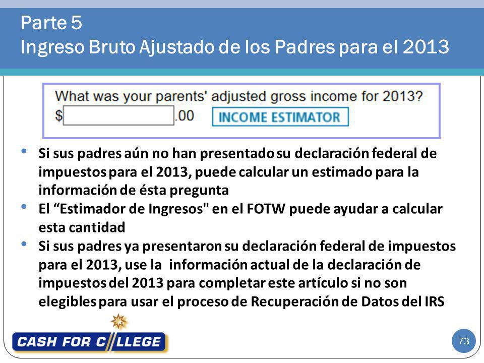 Parte 5 Ingreso Bruto Ajustado de los Padres para el 2013 73 Si sus padres aún no han presentado su declaración federal de impuestos para el 2013, pue