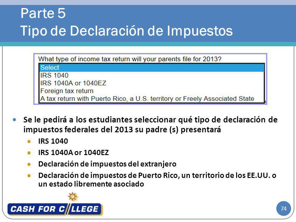 Parte 5 Tipo de Declaración de Impuestos 74 Se le pedirá a los estudiantes seleccionar qué tipo de declaración de impuestos federales del 2013 su padr