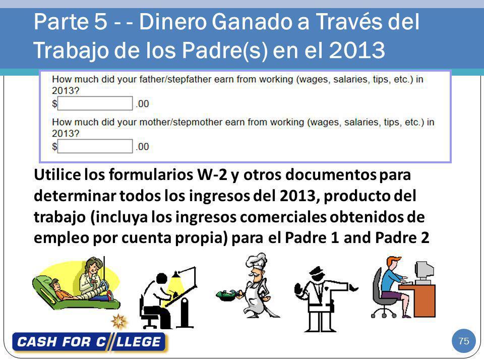 Parte 5 - - Dinero Ganado a Través del Trabajo de los Padre(s) en el 2013 75 Utilice los formularios W-2 y otros documentos para determinar todos los