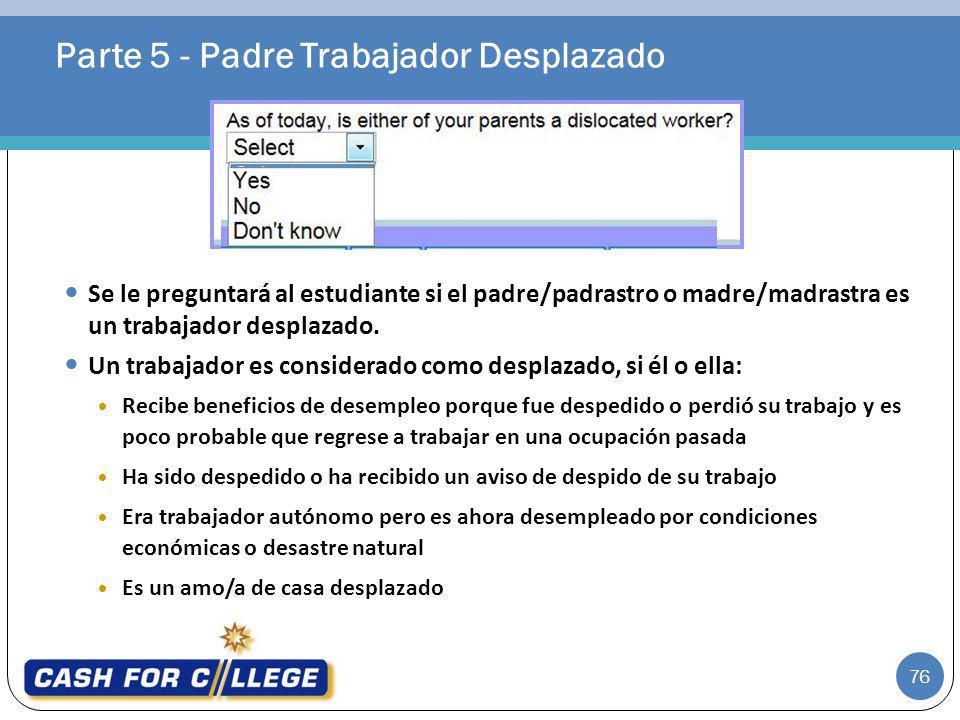 Parte 5 - Padre Trabajador Desplazado 76 Se le preguntará al estudiante si el padre/padrastro o madre/madrastra es un trabajador desplazado. Un trabaj