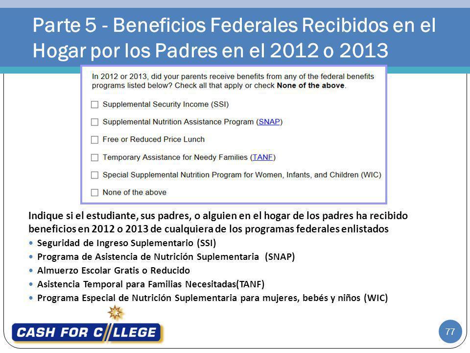 Parte 5 - Beneficios Federales Recibidos en el Hogar por los Padres en el 2012 o 2013 77 Indique si el estudiante, sus padres, o alguien en el hogar d
