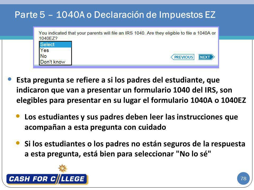 Parte 5 – 1040A o Declaración de Impuestos EZ 78 Esta pregunta se refiere a si los padres del estudiante, que indicaron que van a presentar un formula