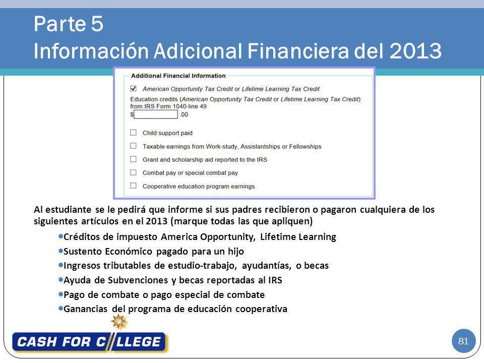 Parte 5 Información Adicional Financiera del 2013 81 Al estudiante se le pedirá que informe si sus padres recibieron o pagaron cualquiera de los sigui