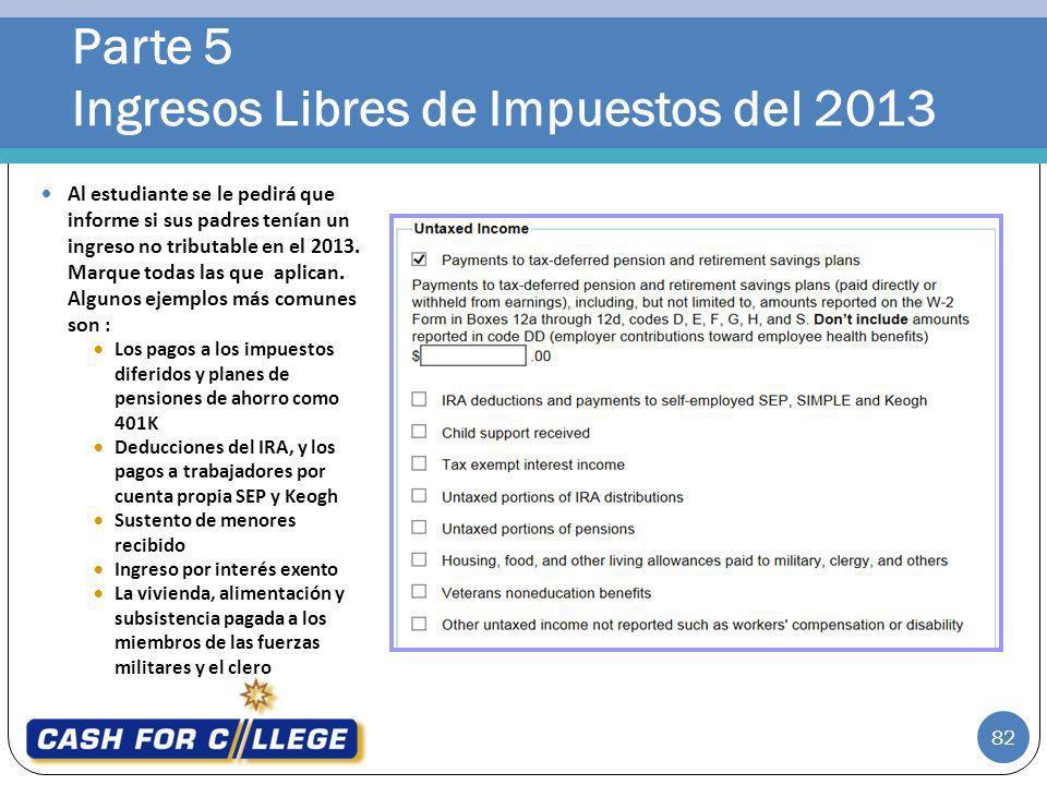 Parte 5 Ingresos Libres de Impuestos del 2013 82 Al estudiante se le pedirá que informe si sus padres tenían un ingreso no tributable en el 2013. Marq