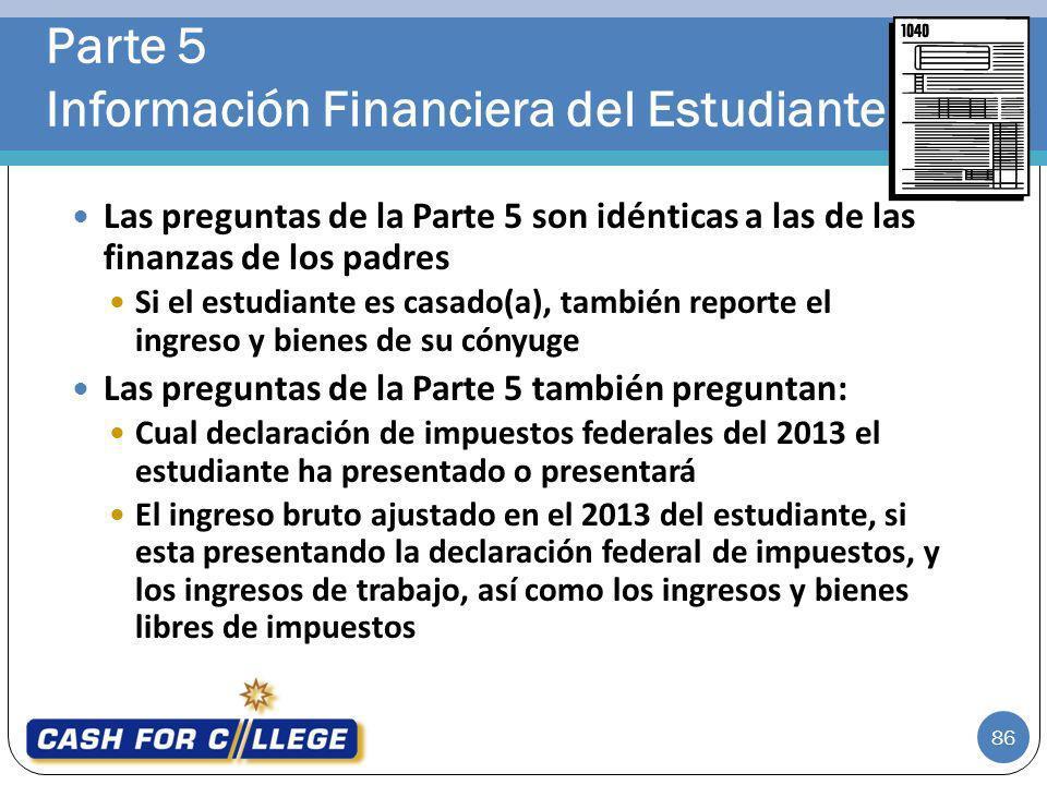 86 Las preguntas de la Parte 5 son idénticas a las de las finanzas de los padres Si el estudiante es casado(a), también reporte el ingreso y bienes de