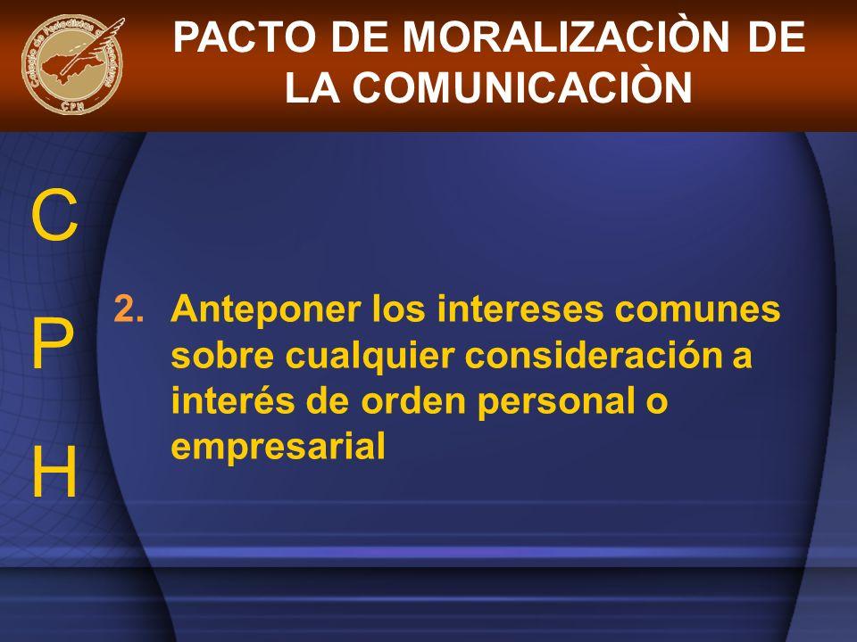 2.Anteponer los intereses comunes sobre cualquier consideración a interés de orden personal o empresarial PACTO DE MORALIZACIÒN DE LA COMUNICACIÒN CPH