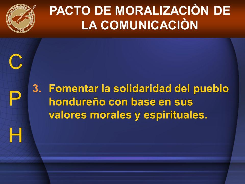 3.Fomentar la solidaridad del pueblo hondureño con base en sus valores morales y espirituales. PACTO DE MORALIZACIÒN DE LA COMUNICACIÒN CPHCPH
