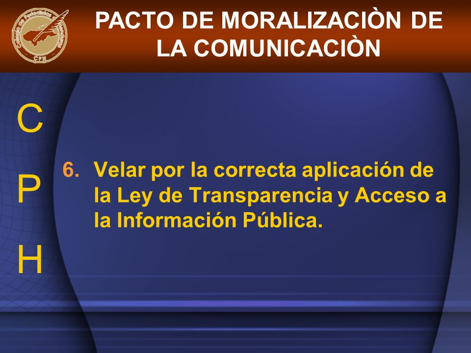 6.Velar por la correcta aplicación de la Ley de Transparencia y Acceso a la Información Pública. PACTO DE MORALIZACIÒN DE LA COMUNICACIÒN CPHCPH