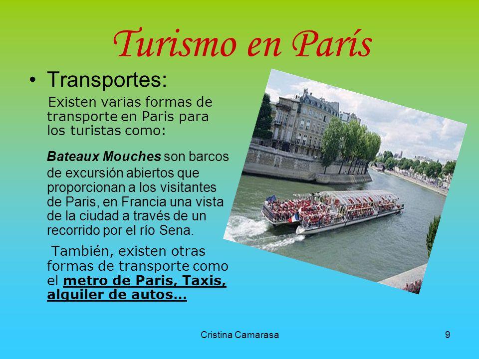 Cristina Camarasa9 Turismo en París Transportes: Existen varias formas de transporte en Paris para los turistas como: Bateaux Mouches son barcos de excursión abiertos que proporcionan a los visitantes de Paris, en Francia una vista de la ciudad a través de un recorrido por el río Sena.