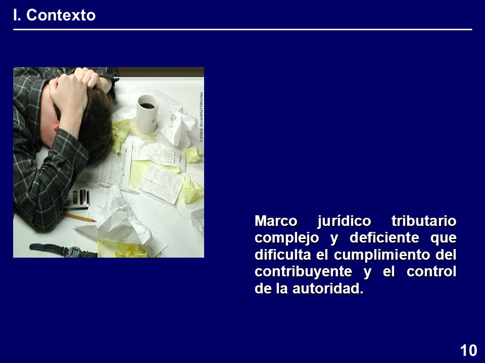 I. Contexto Marco jurídico tributario complejo y deficiente que dificulta el cumplimiento del contribuyente y el control de la autoridad. 10
