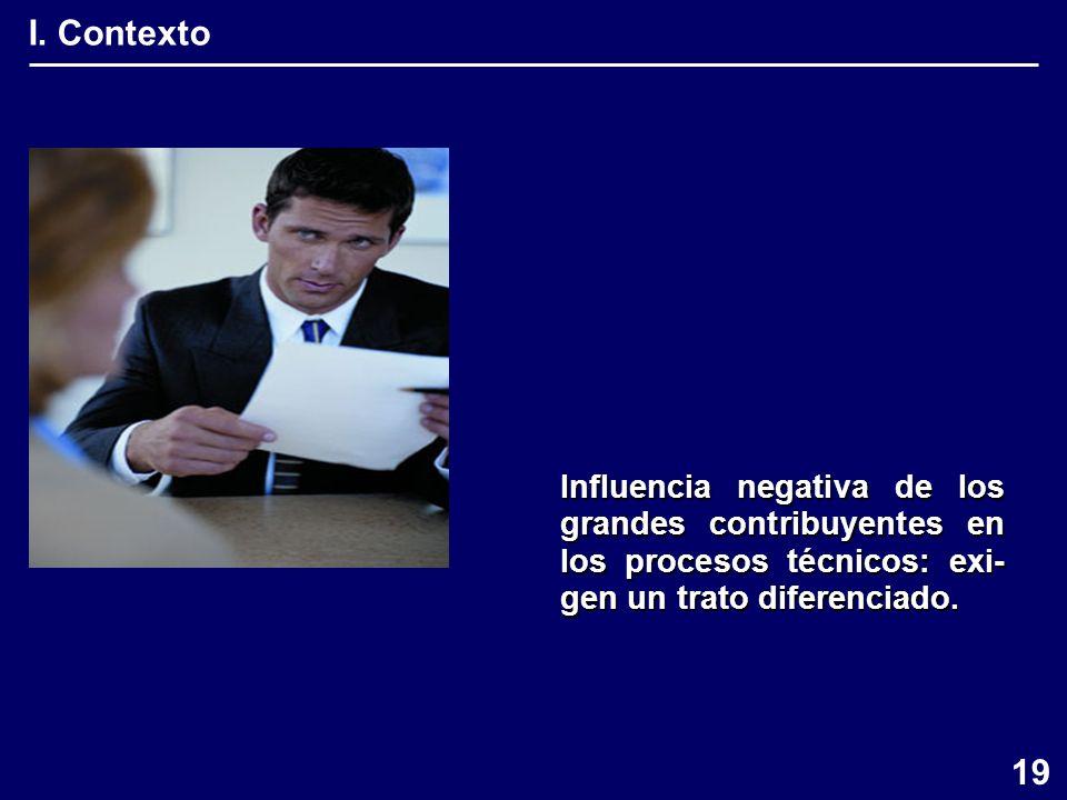 I. Contexto Influencia negativa de los grandes contribuyentes en los procesos técnicos: exi- gen un trato diferenciado. 19