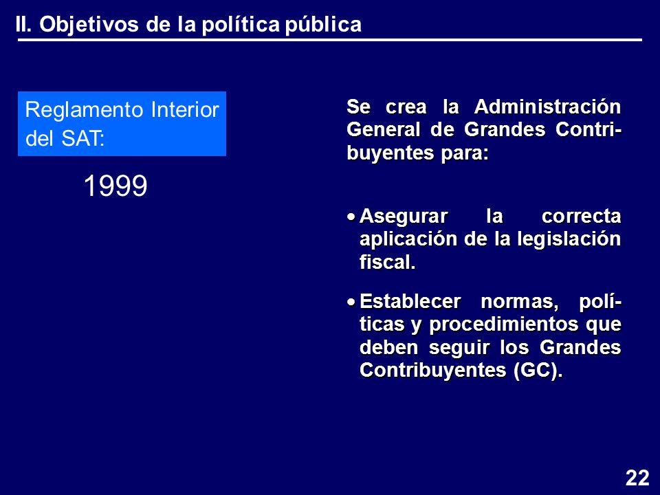 II. Objetivos de la política pública Reglamento Interior del SAT: 1999 Se crea la Administración General de Grandes Contri- buyentes para: Asegurar la