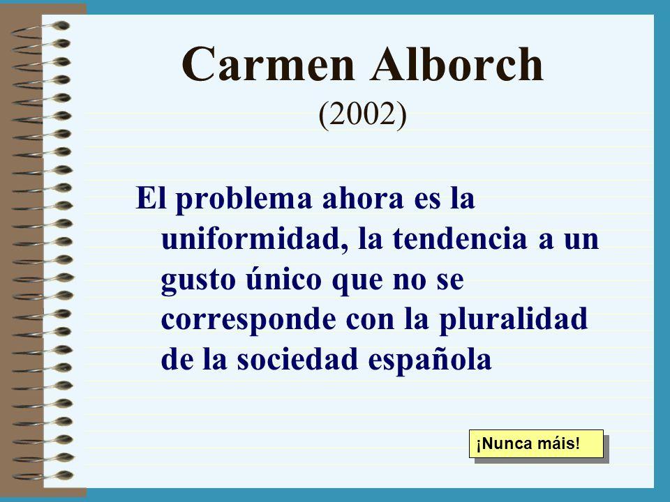 Carmen Alborch (2002) El problema ahora es la uniformidad, la tendencia a un gusto único que no se corresponde con la pluralidad de la sociedad españo