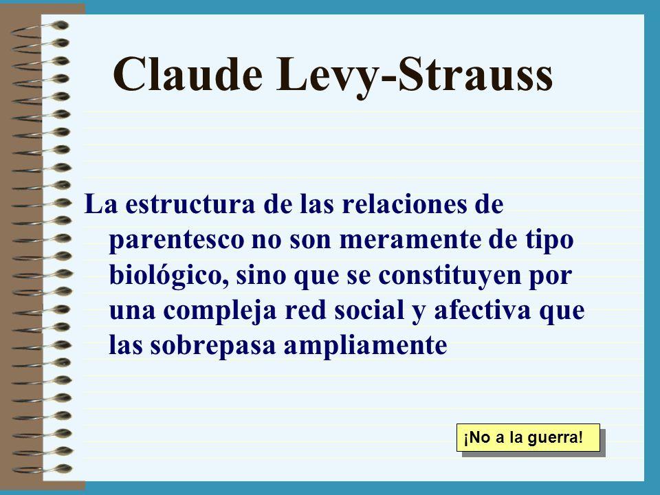 Claude Levy-Strauss La estructura de las relaciones de parentesco no son meramente de tipo biológico, sino que se constituyen por una compleja red soc