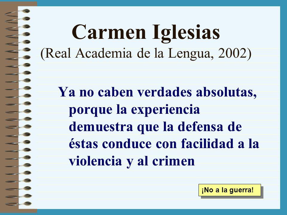 Carmen Iglesias (Real Academia de la Lengua, 2002) Ya no caben verdades absolutas, porque la experiencia demuestra que la defensa de éstas conduce con