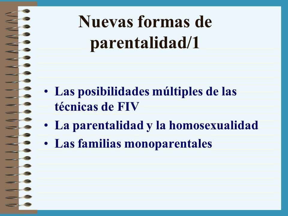 Nuevas formas de parentalidad/1 Las posibilidades múltiples de las técnicas de FIV La parentalidad y la homosexualidad Las familias monoparentales
