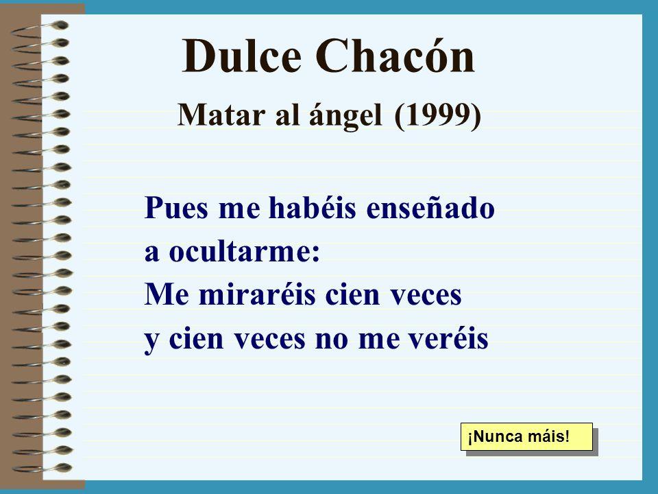 Dulce Chacón Matar al ángel (1999) Pues me habéis enseñado a ocultarme: Me miraréis cien veces y cien veces no me veréis ¡Nunca máis!