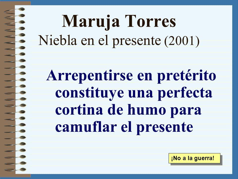 Maruja Torres Niebla en el presente (2001) Arrepentirse en pretérito constituye una perfecta cortina de humo para camuflar el presente ¡No a la guerra