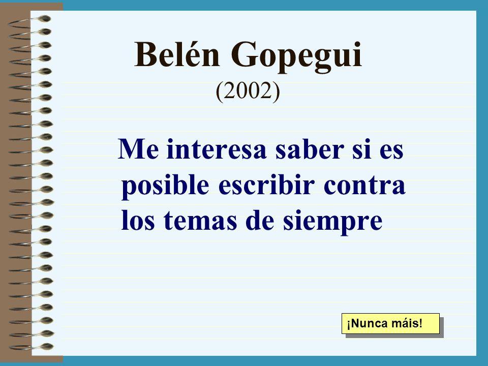 Belén Gopegui (2002) Me interesa saber si es posible escribir contra los temas de siempre ¡Nunca máis!