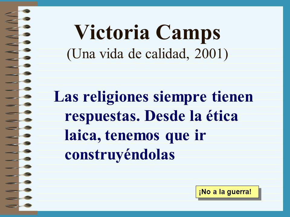 Victoria Camps (Una vida de calidad, 2001) Las religiones siempre tienen respuestas. Desde la ética laica, tenemos que ir construyéndolas ¡No a la gue
