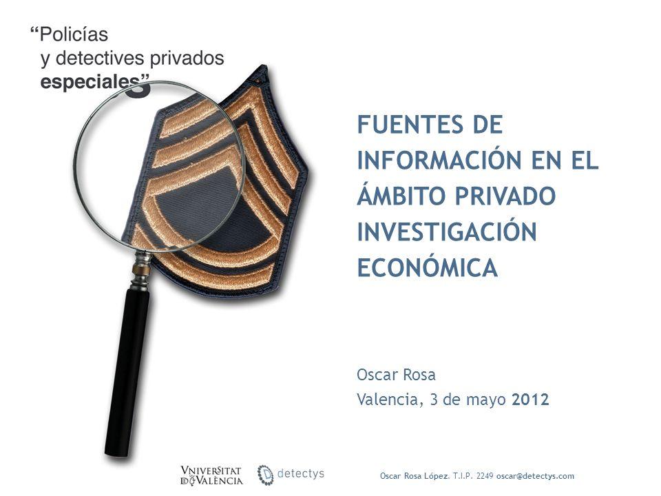 Oscar Rosa Valencia, 3 de mayo 2012 FUENTES DE INFORMACIÓN EN EL ÁMBITO PRIVADO INVESTIGACIÓN ECONÓMICA Oscar Rosa López. T.I.P. 2249 oscar@detectys.c